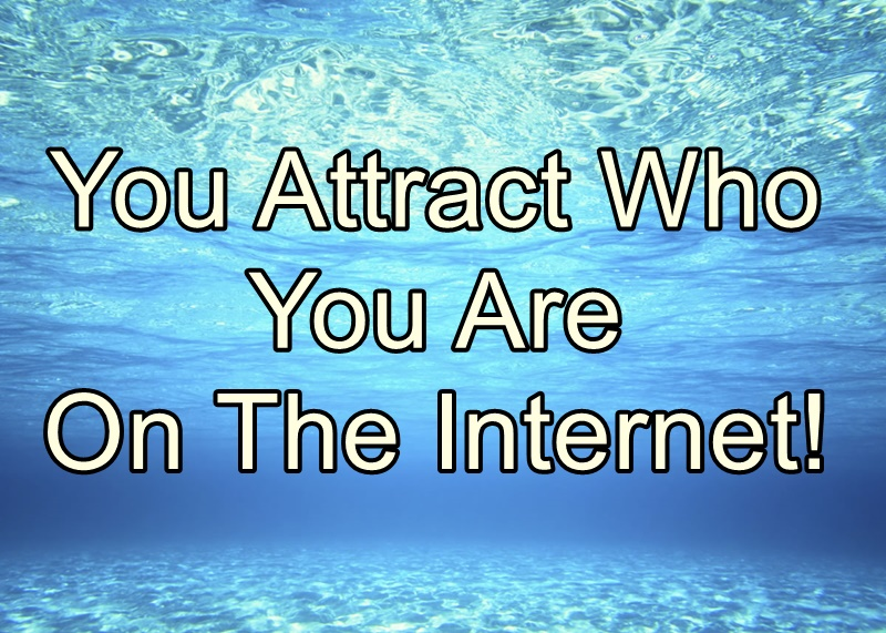 You Attract Who You Are On The Internet!