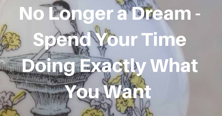 No Longer a Dream – Spend Your Time Doing Exactly What you Want